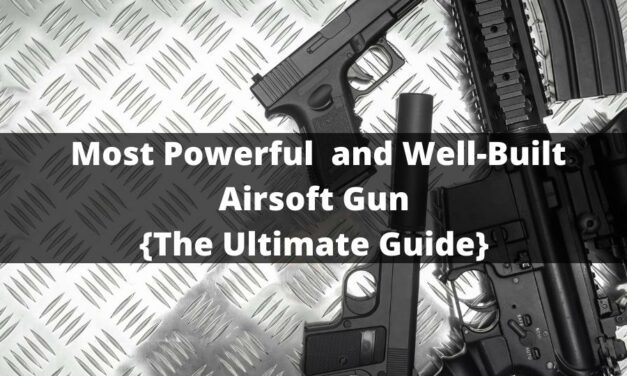 Most Powerful and Well-Built Airsoft Gun 2021{The Ultimate Guide}
