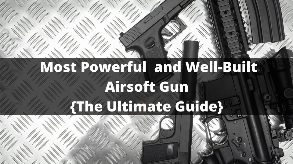 WELL-BUILT and Most Powerful Airsoft Gun 2021{The Ultimate Guide}